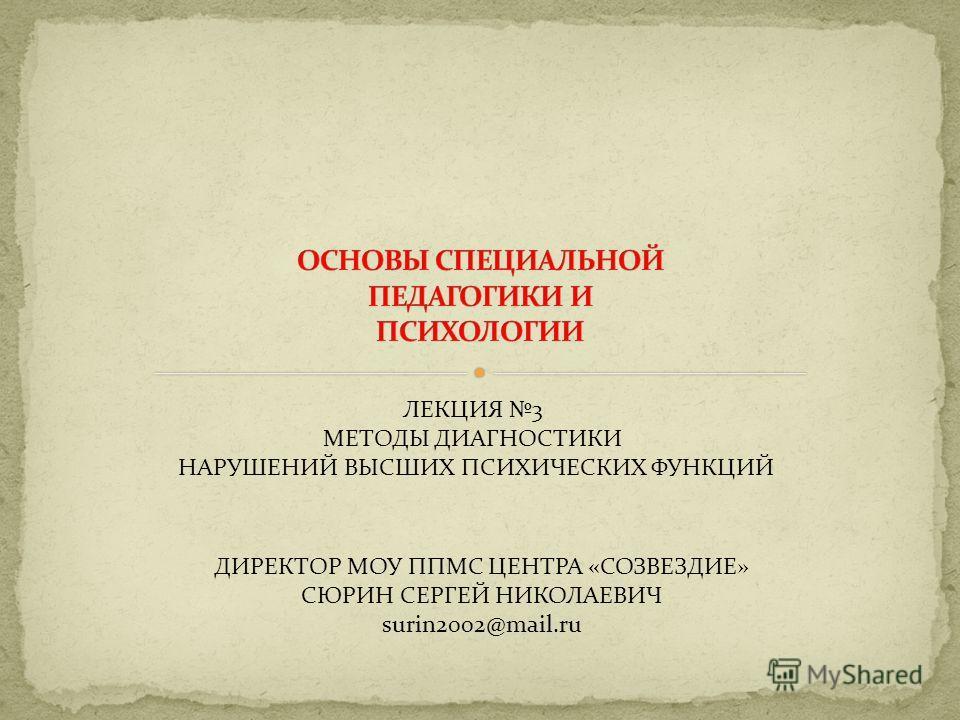 ЛЕКЦИЯ 3 МЕТОДЫ ДИАГНОСТИКИ НАРУШЕНИЙ ВЫСШИХ ПСИХИЧЕСКИХ ФУНКЦИЙ ДИРЕКТОР МОУ ППМС ЦЕНТРА «СОЗВЕЗДИЕ» СЮРИН СЕРГЕЙ НИКОЛАЕВИЧ surin2002@mail.ru
