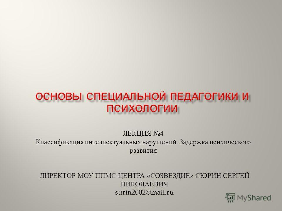 ЛЕКЦИЯ 4 Классификация интеллектуальных нарушений. Задержка психического развития ДИРЕКТОР МОУ ППМС ЦЕНТРА «СОЗВЕЗДИЕ» СЮРИН СЕРГЕЙ НИКОЛАЕВИЧ surin2002@mail.ru