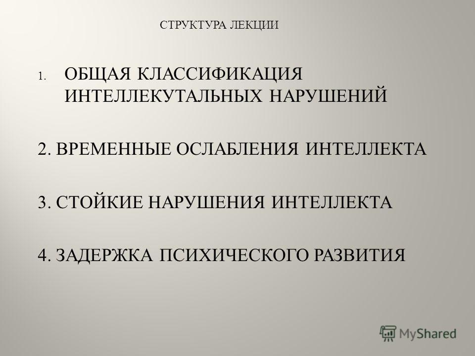 1. ОБЩАЯ КЛАССИФИКАЦИЯ ИНТЕЛЛЕКУТАЛЬНЫХ НАРУШЕНИЙ 2. ВРЕМЕННЫЕ ОСЛАБЛЕНИЯ ИНТЕЛЛЕКТА 3. СТОЙКИЕ НАРУШЕНИЯ ИНТЕЛЛЕКТА 4. ЗАДЕРЖКА ПСИХИЧЕСКОГО РАЗВИТИЯ СТРУКТУРА ЛЕКЦИИ