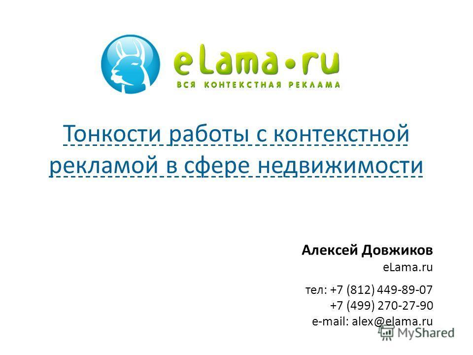 Алексей Довжиков eLama.ru тел: +7 (812) 449-89-07 +7 (499) 270-27-90 e-mail: alex@elama.ru Тонкости работы с контекстной рекламой в сфере недвижимости