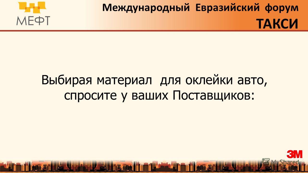 Международный Евразийский форум ТАКСИ Выбирая материал для оклейки авто, спросите у ваших Поставщиков: