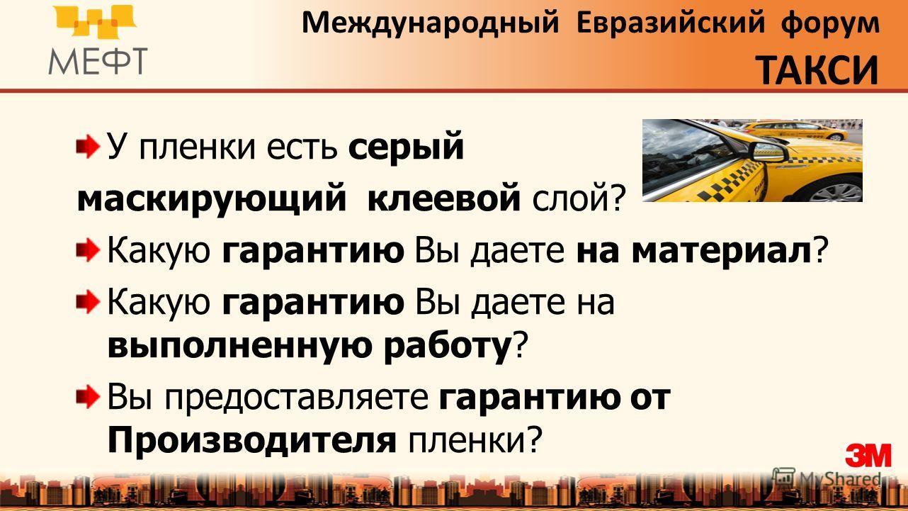 Международный Евразийский форум ТАКСИ У пленки есть серый маскирующий клеевой слой? Какую гарантию Вы даете на материал? Какую гарантию Вы даете на выполненную работу? Вы предоставляете гарантию от Производителя пленки?