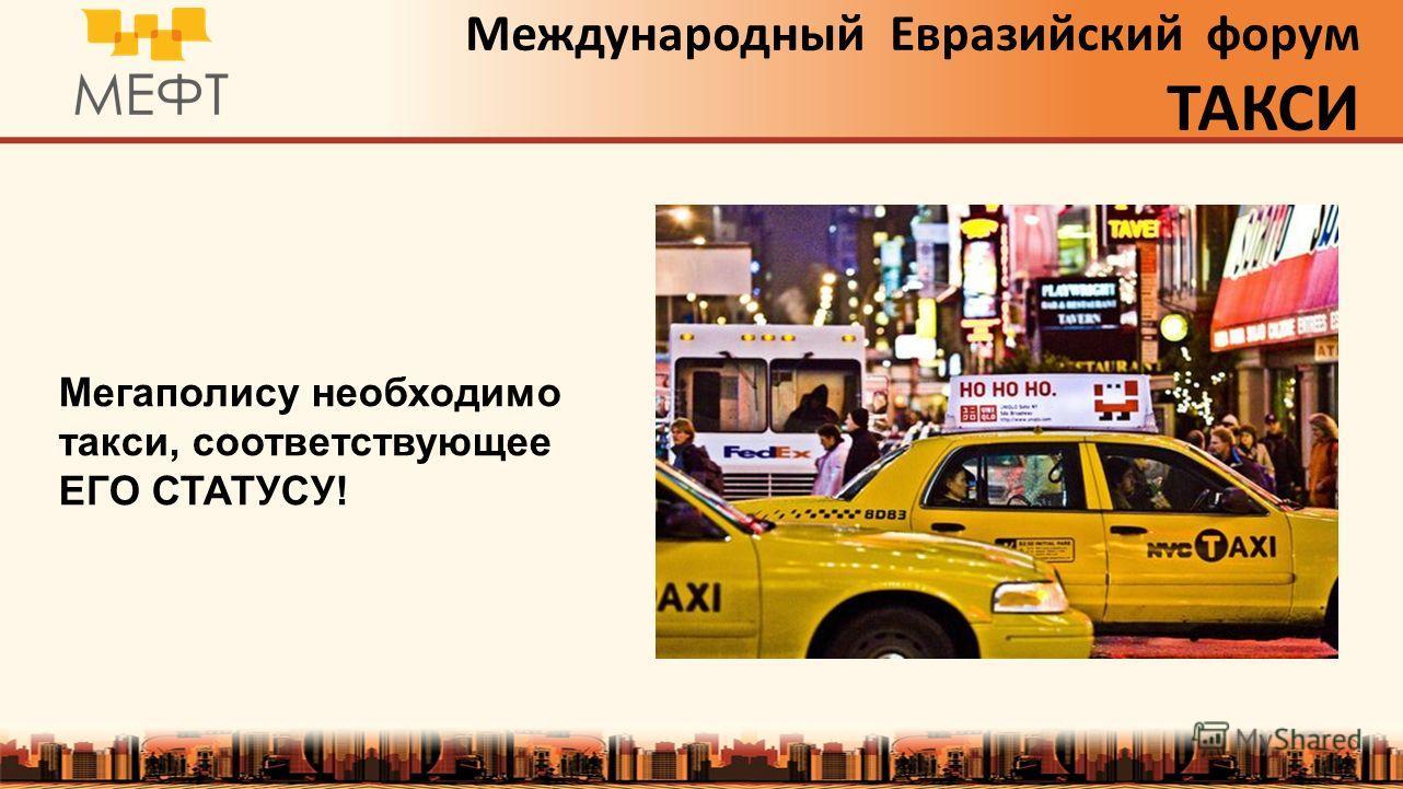 Международный Евразийский форум ТАКСИ Мегаполису необходимо такси, соответствующее ЕГО СТАТУСУ!