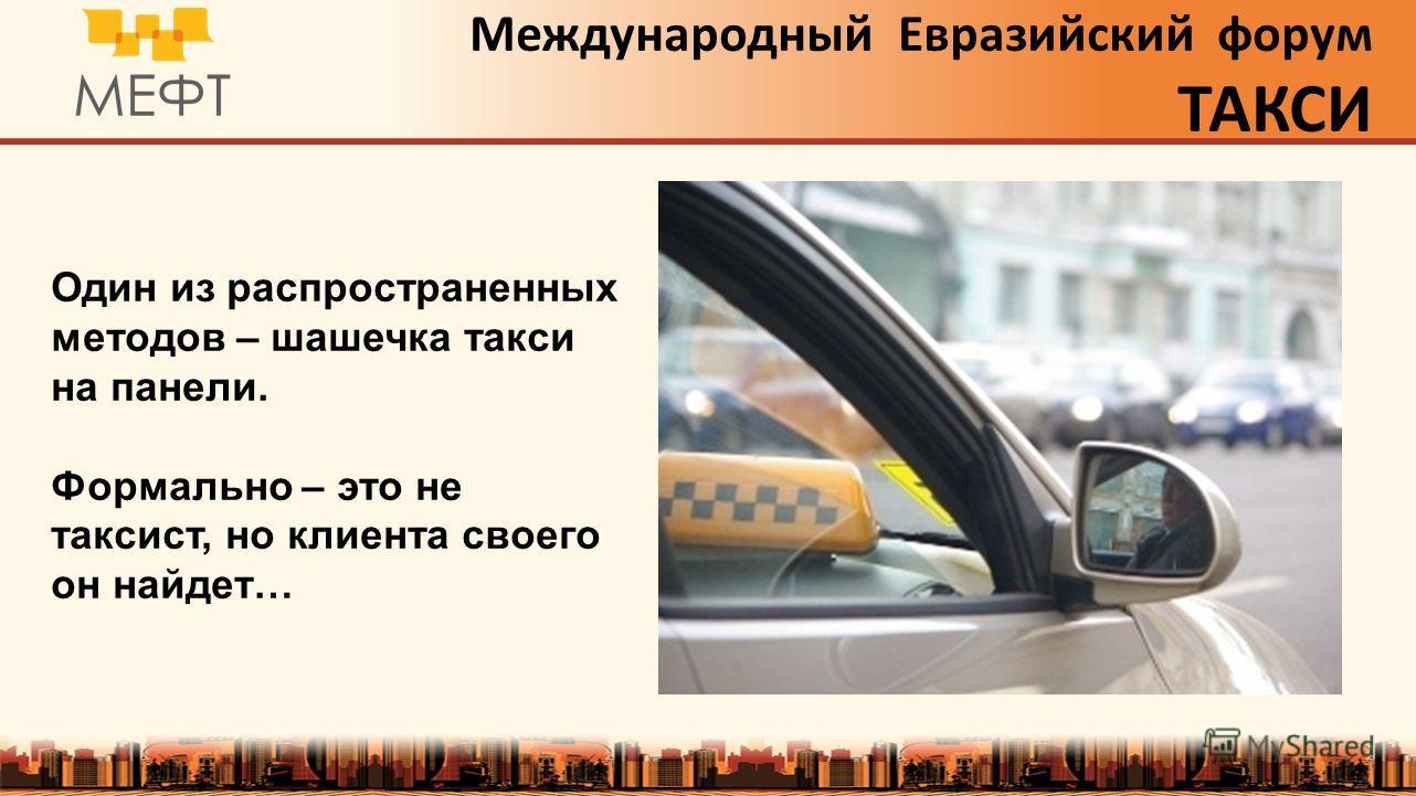 Международный Евразийский форум ТАКСИ Один из распространенных методов – шашечка такси на панели. Формально – это не таксист, но клиента своего он найдет…
