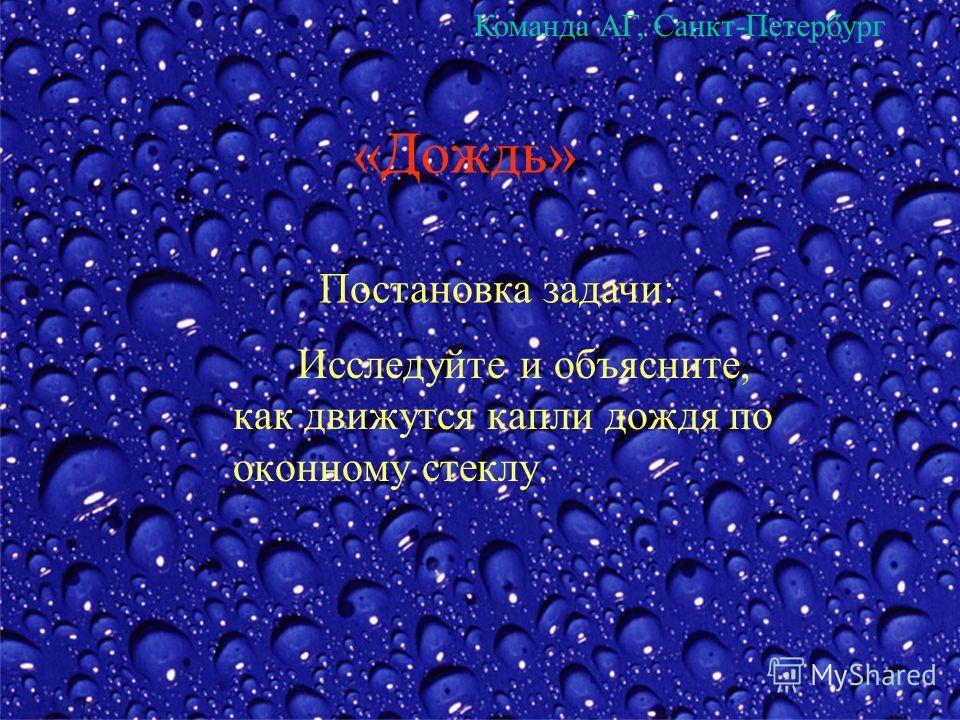 «Дождь» Исследуйте и объясните, как движутся капли дождя по оконному стеклу. Постановка задачи: Команда АГ, Санкт-Петербург