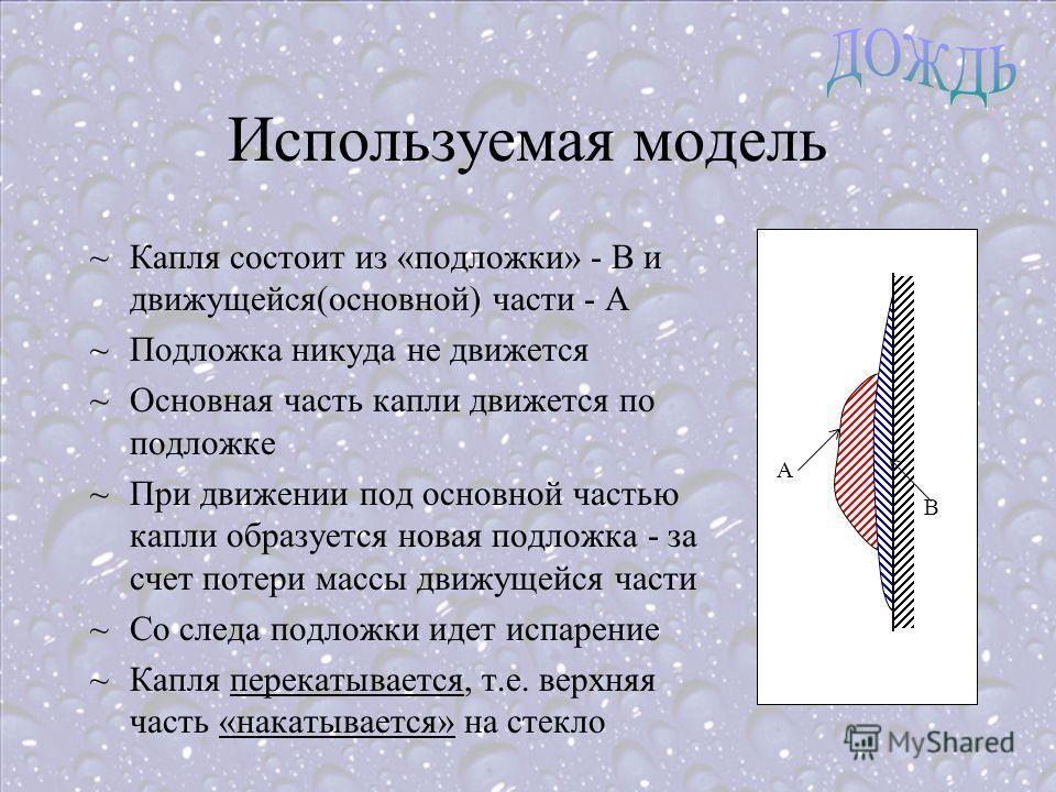 Используемая модель B A ~Капля состоит из «подложки» - В и движущейся(основной) части - А ~Подложка никуда не движется ~Основная часть капли движется по подложке ~При движении под основной частью капли образуется новая подложка - за счет потери массы