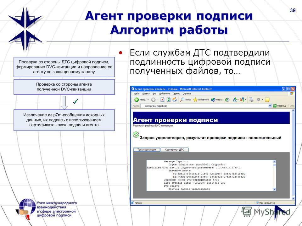 www.nucrf.ru 39 Агент проверки подписи Алгоритм работы Если службам ДТС подтвердили подлинность цифровой подписи полученных файлов, то…