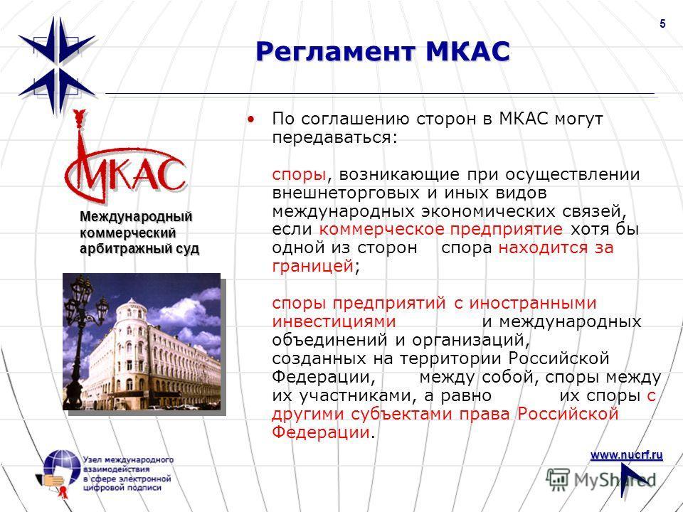www.nucrf.ru 5 Регламент МКАС По соглашению сторон в МКАС могут передаваться: споры, возникающие при осуществлении внешнеторговых и иных видов международных экономических связей, если коммерческое предприятие хотя бы одной из сторон спора находится з