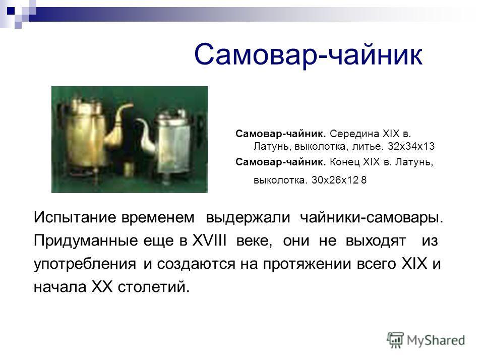 Самовар-чайник Самовар-чайник. Середина XIX в. Латунь, выколотка, литье. 32х34х13 Самовар-чайник. Конец XIX в. Латунь, выколотка. 30х26х12 8 Испытание временем выдержали чайники-самовары. Придуманные еще в XVIII веке, они не выходят из употребления и