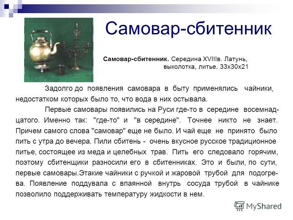 Самовар-сбитенник Задолго до появления самовара в быту применялись чайники, недостатком которых было то, что вода в них остывала. Первые самовары появились на Руси где-то в середине восемнад- цатого. Именно так:
