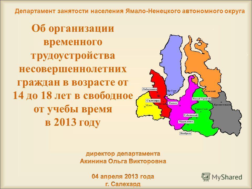 Об организации временного трудоустройства несовершеннолетних граждан в возрасте от 14 до 18 лет в свободное от учебы время в 2013 году Департамент занятости населения Ямало-Ненецкого автономного округа