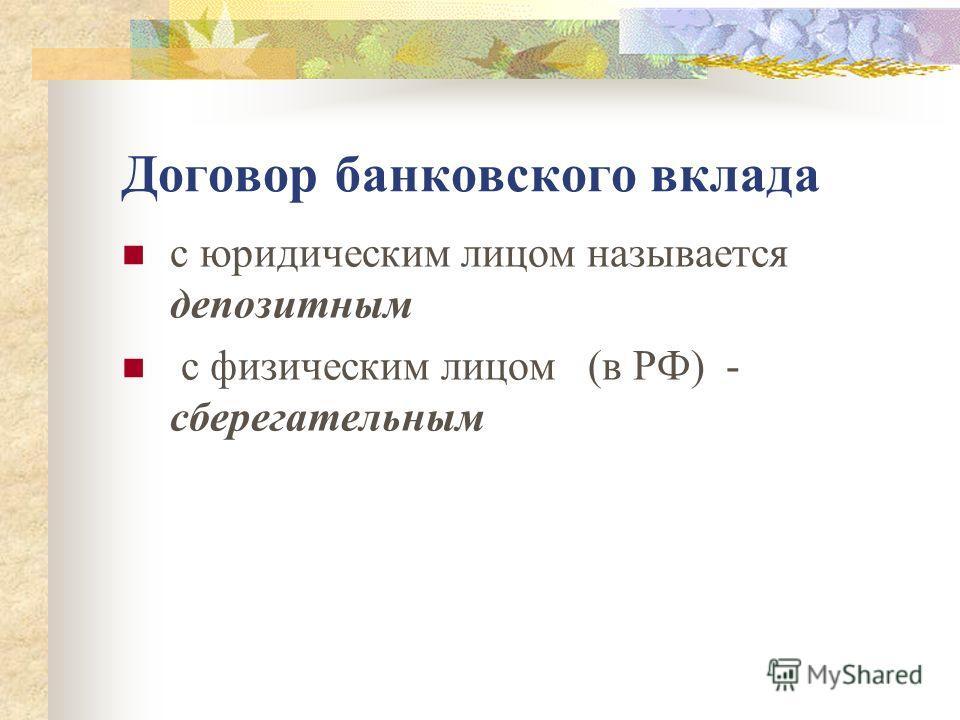 Договор банковского вклада с юридическим лицом называется депозитным с физическим лицом (в РФ) - сберегательным