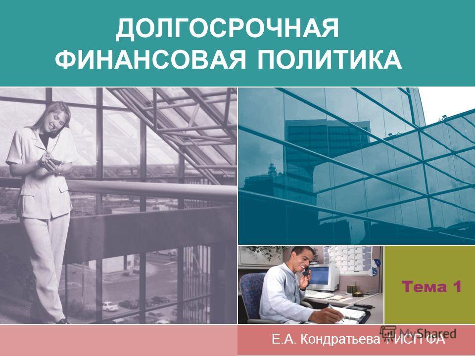 ДОЛГОСРОЧНАЯ ФИНАНСОВАЯ ПОЛИТИКА Е.А. Кондратьева / ИСП ФА Тема 1