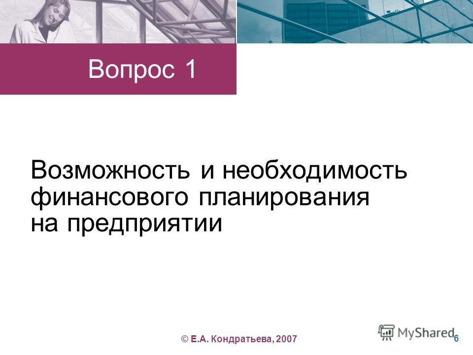 Возможность и необходимость финансового планирования на предприятии © Е.А. Кондратьева, 2007 Вопрос 1 6