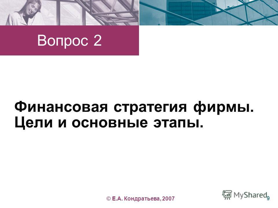 Финансовая стратегия фирмы. Цели и основные этапы. Вопрос 2 9 © Е.А. Кондратьева, 2007