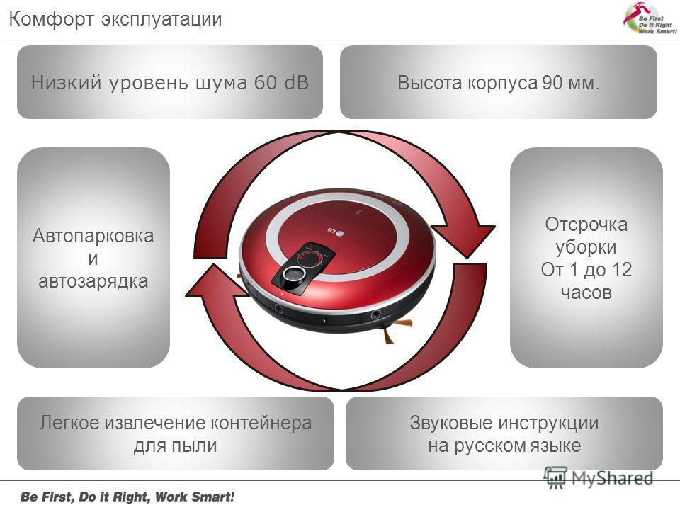 Низкий уровень шума 60 dB Автопарковка и автозарядка Отсрочка уборки От 1 до 12 часов Звуковые инструкции на русском языке Легкое извлечение контейнера для пыли Высота корпуса 90 мм. Комфорт эксплуатации