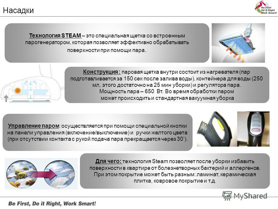 Насадки Технология STEAM – это специальная щетка со встроенным парогенератором, которая позволяет эффективно обрабатывать поверхности при помощи пара. Конструкция : паровая щетка внутри состоит из нагревателя (пар подготавливается за 150 сек после за