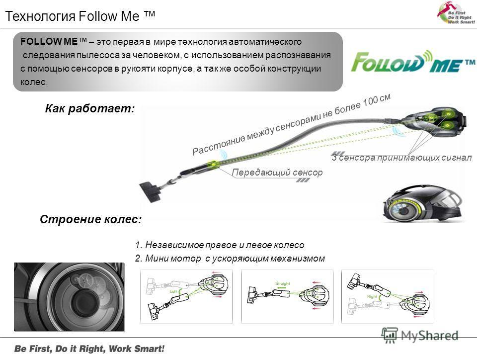 Технология Follow Me FOLLOW ME – это первая в мире технология автоматического следования пылесоса за человеком, с использованием распознавания с помощью сенсоров в рукояти корпусе, а так же особой конструкции колес. Как работает: Передающий сенсор 3