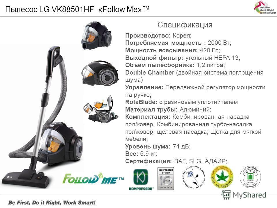 Производство: Корея; Потребляемая мощность : 2000 Вт; Мощность всасывания: 420 Вт; Выходной фильтр: угольный HEPA 13; Объем пылесборника: 1,2 литра; Double Chamber (двойная система поглощения шума) Управление: Передвижной регулятор мощности на ручке;