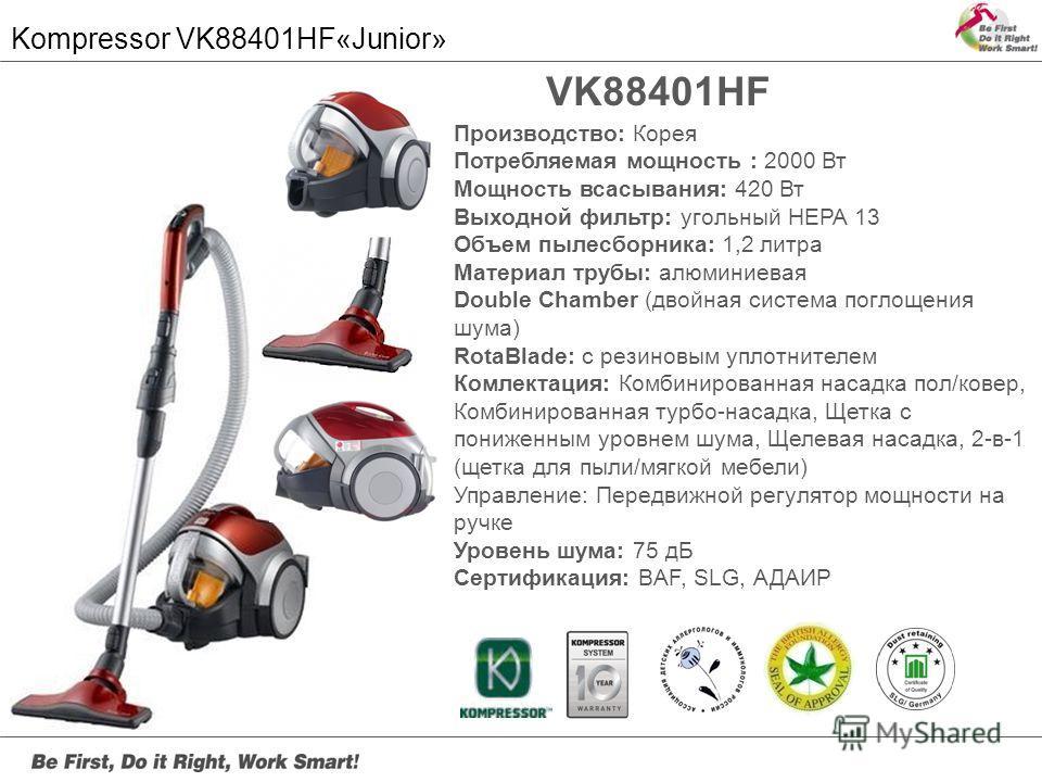 Kompressor VK88401HF«Junior» Серия VK81 VK88401HF Производство: Корея Потребляемая мощность : 2000 Вт Мощность всасывания: 420 Вт Выходной фильтр: угольный HEPA 13 Объем пылесборника: 1,2 литра Материал трубы: алюминиевая Double Chamber (двойная сист