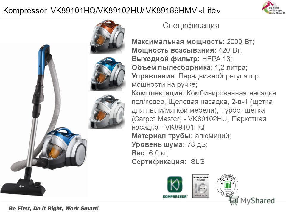 Kompressor VK89101HQ/VK89102HU/ VK89189HMV «Lite» Максимальная мощность: 2000 Вт; Мощность всасывания: 420 Вт; Выходной фильтр: HEPA 13; Объем пылесборника: 1,2 литра; Управление: Передвижной регулятор мощности на ручке; Комплектация: Комбинированная