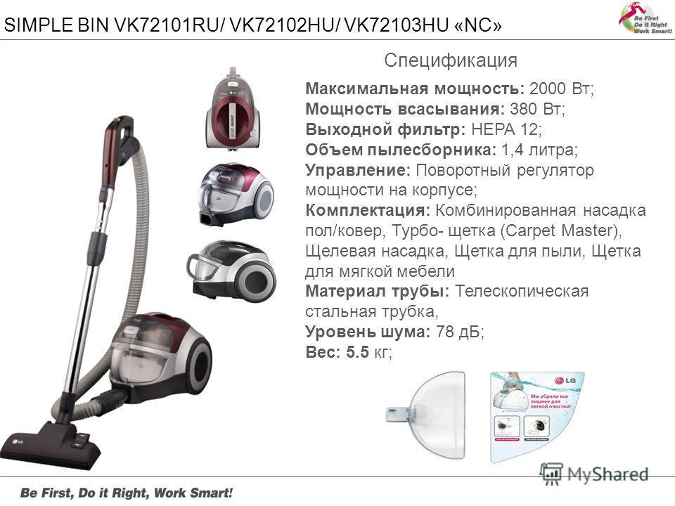 SIMPLE BIN VK72101RU/ VK72102HU/ VK72103HU «NC» Максимальная мощность: 2000 Вт; Мощность всасывания: 380 Вт; Выходной фильтр: HEPA 12; Объем пылесборника: 1,4 литра; Управление: Поворотный регулятор мощности на корпусе; Комплектация: Комбинированная