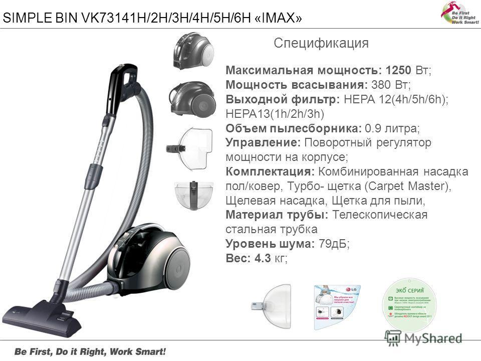 SIMPLE BIN VK73141H/2H/3H/4H/5H/6H «IMAX» Максимальная мощность: 1250 Вт; Мощность всасывания: 380 Вт; Выходной фильтр: HEPA 12(4h/5h/6h); HEPA13(1h/2h/3h) Объем пылесборника: 0.9 литра; Управление: Поворотный регулятор мощности на корпусе; Комплекта