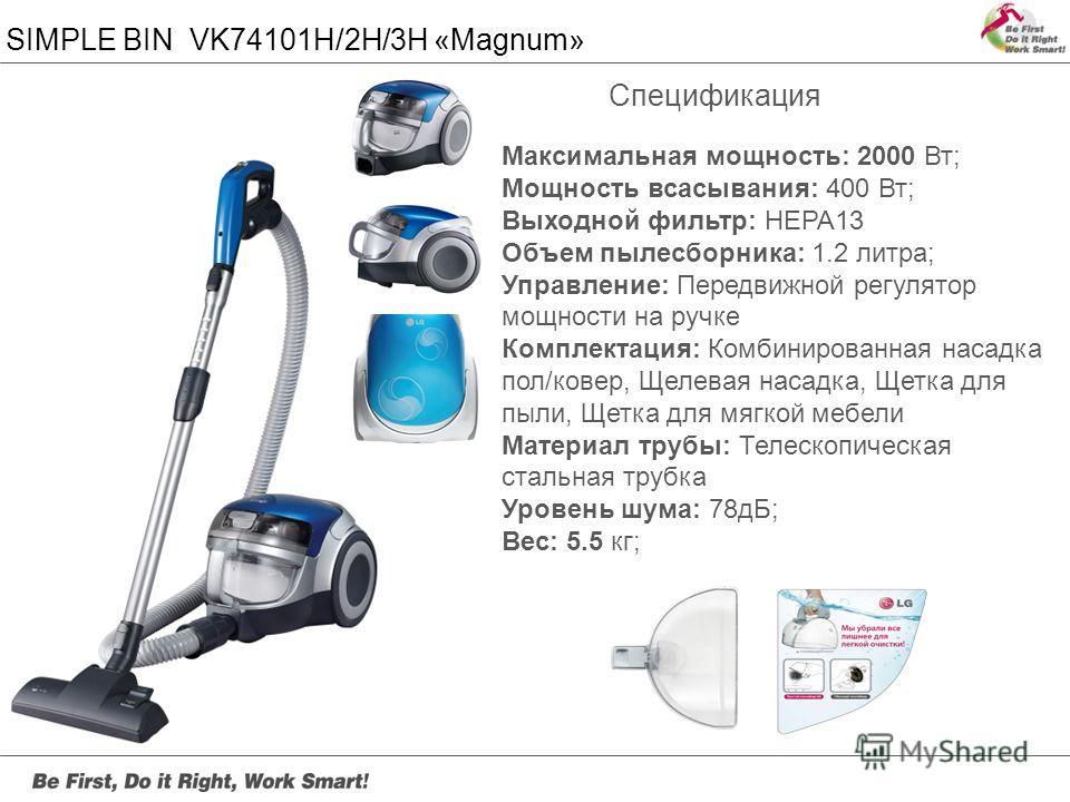 SIMPLE BIN VK74101H/2H/3H «Magnum» Максимальная мощность: 2000 Вт; Мощность всасывания: 400 Вт; Выходной фильтр: HEPA13 Объем пылесборника: 1.2 литра; Управление: Передвижной регулятор мощности на ручке Комплектация: Комбинированная насадка пол/ковер