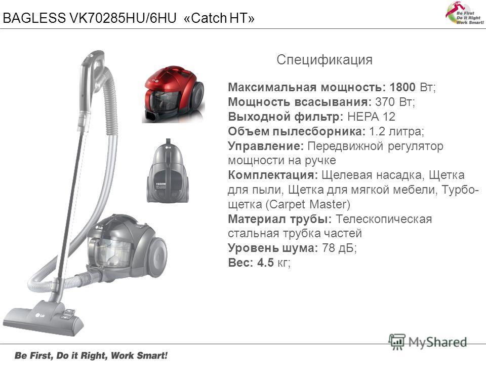 BAGLESS VK70285HU/6HU «Catch HT» Максимальная мощность: 1800 Вт; Мощность всасывания: 370 Вт; Выходной фильтр: HEPA 12 Объем пылесборника: 1.2 литра; Управление: Передвижной регулятор мощности на ручке Комплектация: Щелевая насадка, Щетка для пыли, Щ