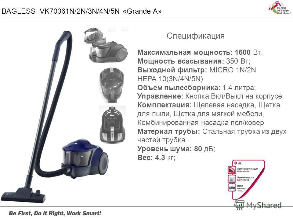 BAGLESS VK70361N/2N/3N/4N/5N «Grande A» Максимальная мощность: 1600 Вт; Мощность всасывания: 350 Вт; Выходной фильтр: MICRO 1N/2N HEPA 10(3N/4N/5N) Объем пылесборника: 1.4 литра; Управление: Кнопка Вкл/Выкл на корпусе Комплектация: Щелевая насадка, Щ