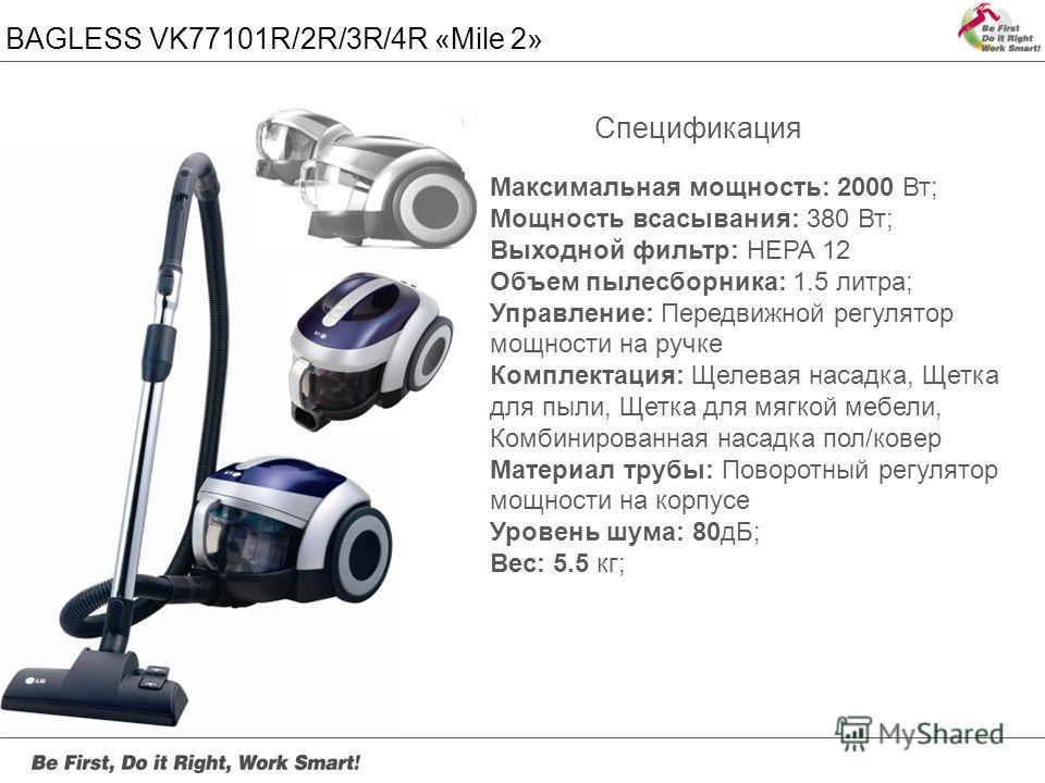 BAGLESS VK77101R/2R/3R/4R «Mile 2» Максимальная мощность: 2000 Вт; Мощность всасывания: 380 Вт; Выходной фильтр: HEPA 12 Объем пылесборника: 1.5 литра; Управление: Передвижной регулятор мощности на ручке Комплектация: Щелевая насадка, Щетка для пыли,