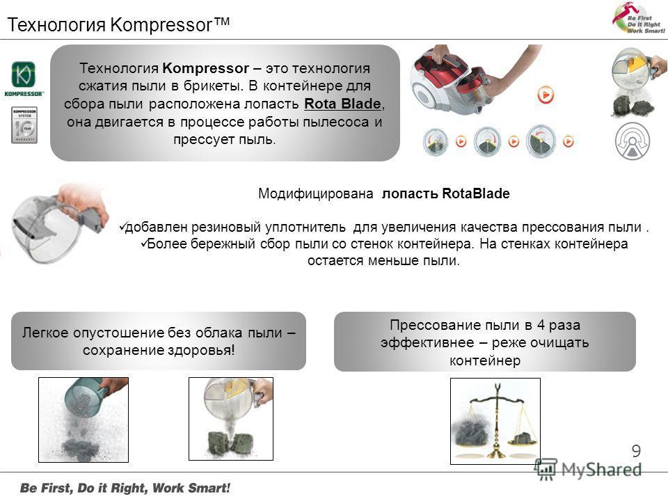 9 Предмотор ный фильтр Технология Kompressor – это технология сжатия пыли в брикеты. В контейнере для сбора пыли расположена лопасть Rota Blade, она двигается в процессе работы пылесоса и прессует пыль. Легкое опустошение без облака пыли – сохранение