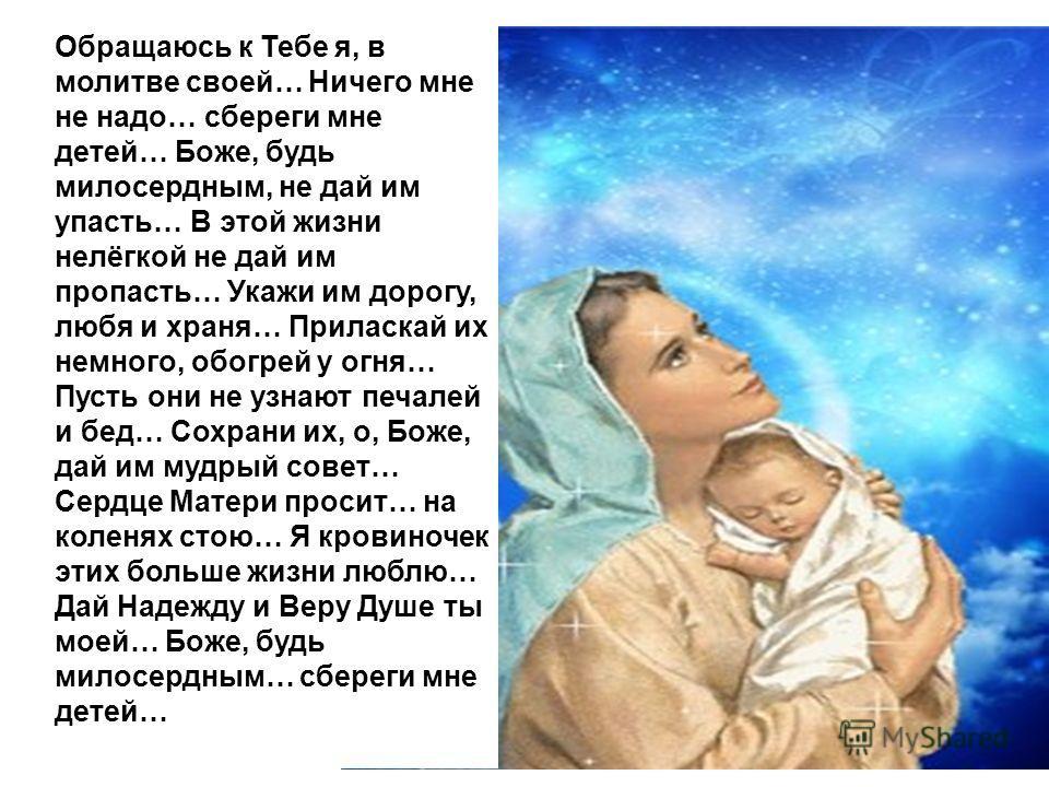 Обращаюсь к Тебе я, в молитве своей… Ничего мне не надо… сбереги мне детей… Боже, будь милосердным, не дай им упасть… В этой жизни нелёгкой не дай им пропасть… Укажи им дорогу, любя и храня… Приласкай их немного, обогрей у огня… Пусть они не узнают п