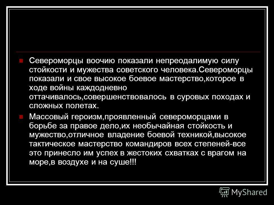 Североморцы воочию показали непреодалимую силу стойкости и мужества советского человека.Североморцы показали и свое высокое боевое мастерство,которое в ходе войны каждодневно оттачивалось,совершенствовалось в суровых походах и сложных полетах. Массов