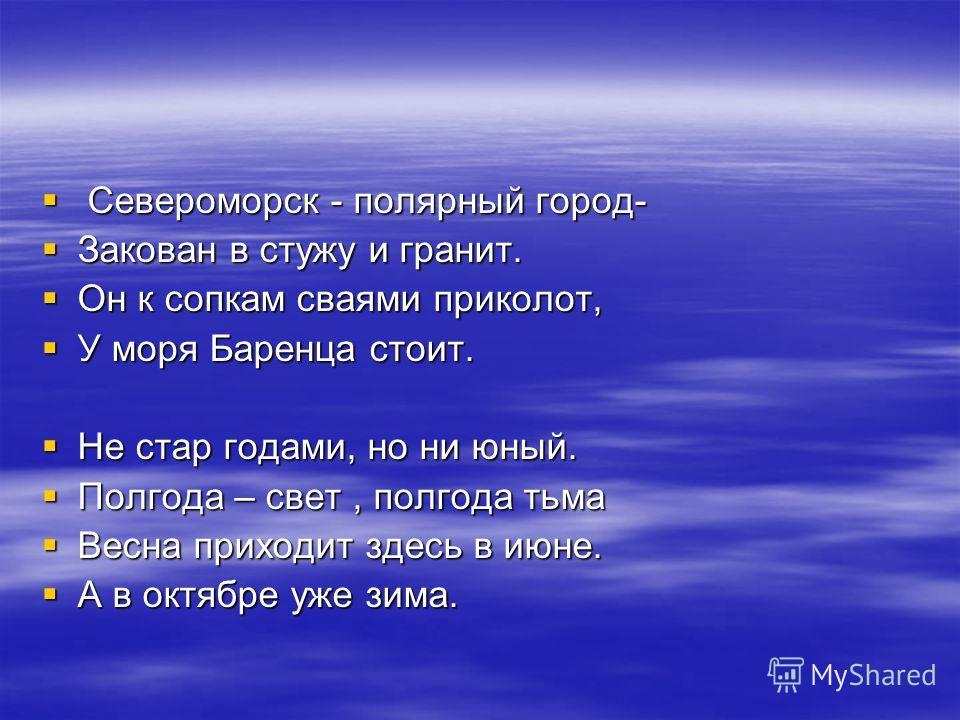 Североморск - полярный город- Североморск - полярный город- Закован в стужу и гранит. Закован в стужу и гранит. Он к сопкам сваями приколот, Он к сопкам сваями приколот, У моря Баренца стоит. У моря Баренца стоит. Не стар годами, но ни юный. Не стар