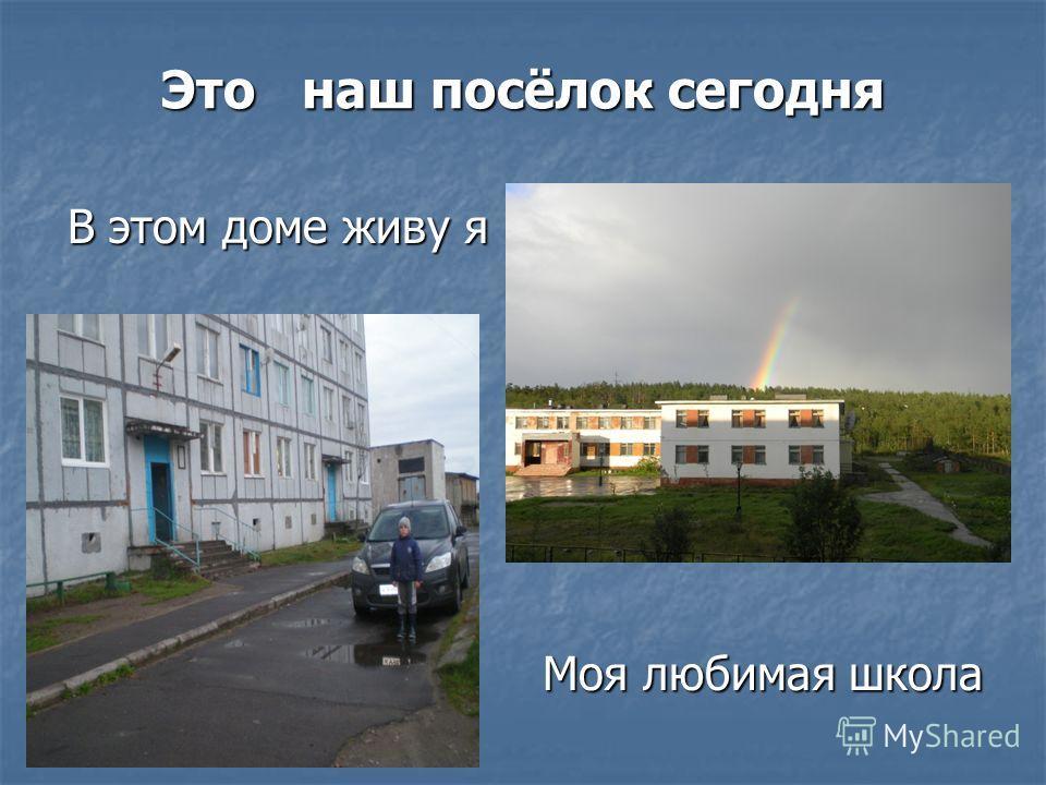 Это наш посёлок сегодня В этом доме живу я В этом доме живу я Моя любимая школа