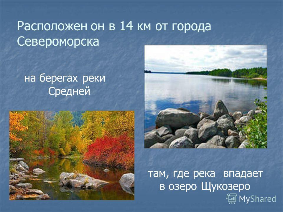 Расположен он в 14 км от города Североморска на берегах реки Средней там, где река впадает в озеро Щукозеро