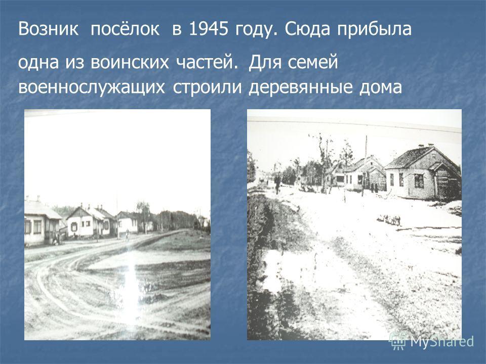 Возник посёлок в 1945 году. Сюда прибыла одна из воинских частей. Для семей военнослужащих строили деревянные дома