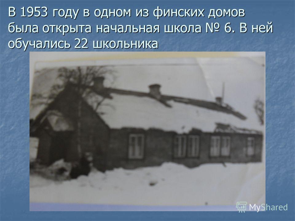 В 1953 году в одном из финских домов была открыта начальная школа 6. В ней обучались 22 школьника