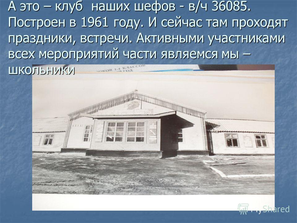 А это – клуб наших шефов - в/ч 36085. Построен в 1961 году. И сейчас там проходят праздники, встречи. Активными участниками всех мероприятий части являемся мы – школьники