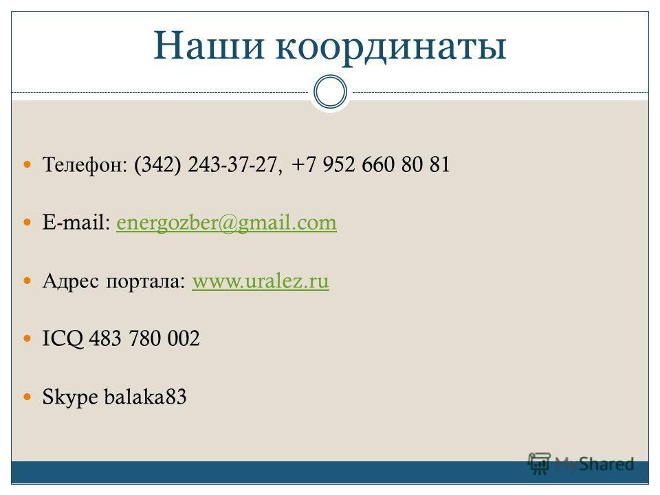 Наши координаты Телефон : (342) 243-37-27, +7 952 660 80 81 E-mail: energozber@gmail.comenergozber@gmail.com Адрес портала : www.uralez.ruwww.uralez.ru ICQ 483 780 002 Skype balaka83