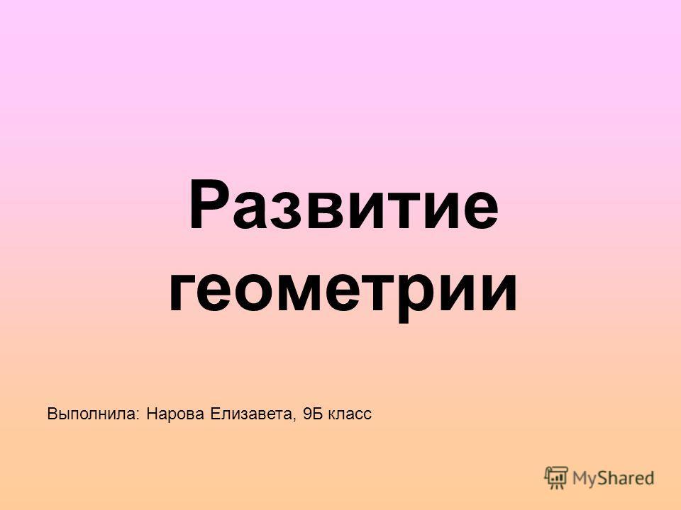 Развитие геометрии Выполнила: Нарова Елизавета, 9Б класс