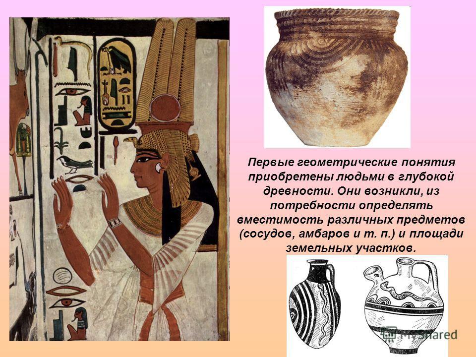 Первые геометрические понятия приобретены людьми в глубокой древности. Они возникли, из потребности определять вместимость различных предметов (сосудов, амбаров и т. п.) и площади земельных участков.