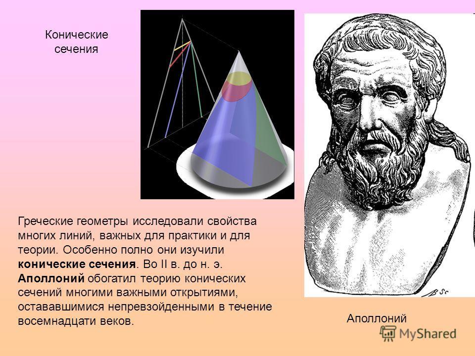 Конические сечения Аполлоний Греческие геометры исследовали свойства многих линий, важных для практики и для теории. Особенно полно они изучили конические сечения. Во II в. до н. э. Аполлоний обогатил теорию конических сечений многими важными открыти