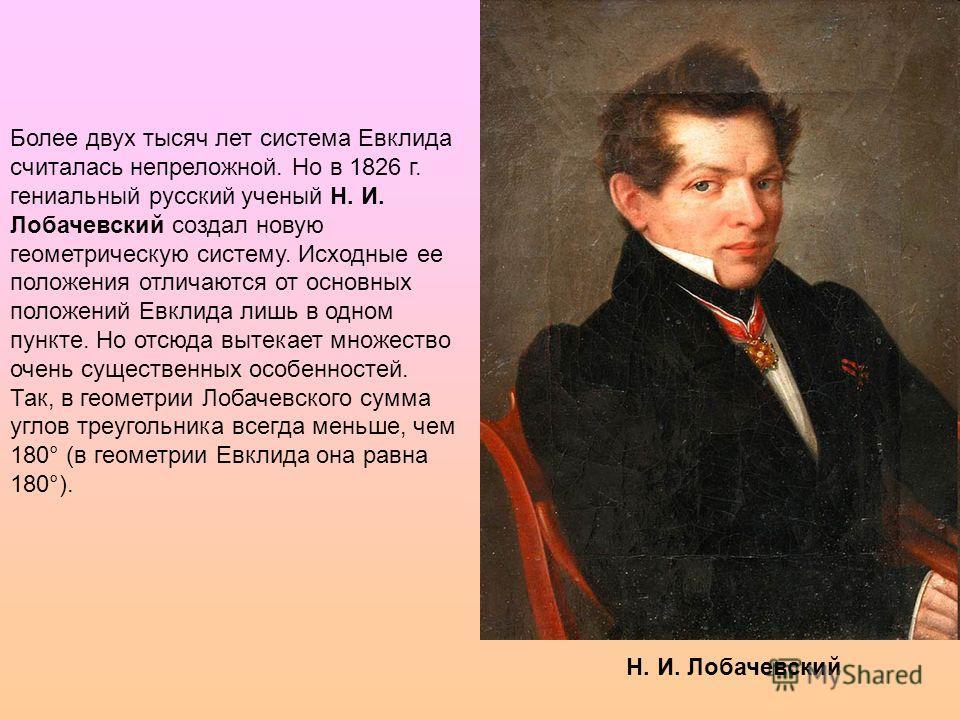 Н. И. Лобачевский Более двух тысяч лет система Евклида считалась непреложной. Но в 1826 г. гениальный русский ученый Н. И. Лобачевский создал новую геометрическую систему. Исходные ее положения отличаются от основных положений Евклида лишь в одном пу