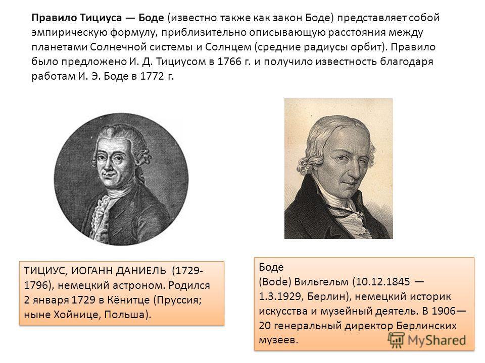 Правило Тициуса Боде (известно также как закон Боде) представляет собой эмпирическую формулу, приблизительно описывающую расстояния между планетами Солнечной системы и Солнцем (средние радиусы орбит). Правило было предложено И. Д. Тициусом в 1766 г.