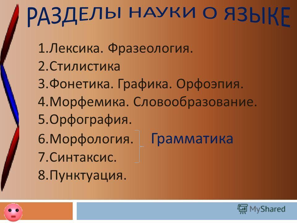 1.Лексика. Фразеология. 2.Стилистика 3.Фонетика. Графика. Орфоэпия. 4.Морфемика. Словообразование. 5.Орфография. 6.Морфология. Грамматика 7.Синтаксис. 8.Пунктуация.