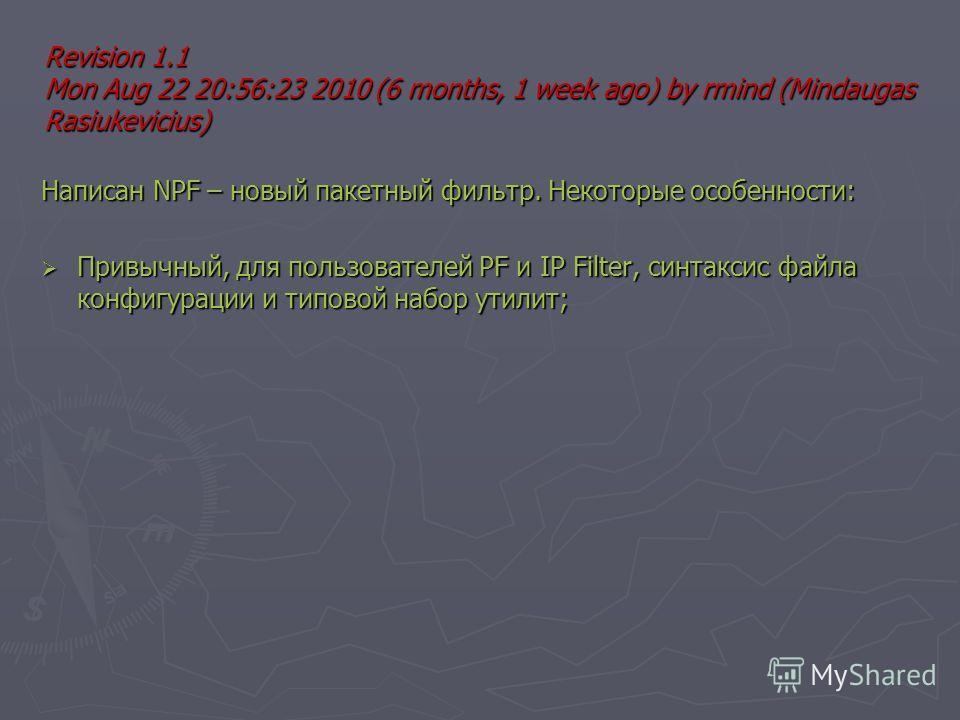 Revision 1.1 Mon Aug 22 20:56:23 2010 (6 months, 1 week ago) by rmind (Mindaugas Rasiukevicius) Написан NPF – новый пакетный фильтр. Некоторые особенности: Привычный, для пользователей PF и IP Filter, синтаксис файла конфигурации и типовой набор утил