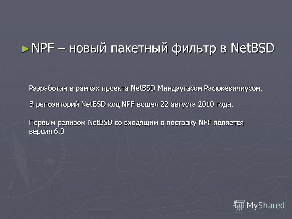 NPF – новый пакетный фильтр в NetBSD NPF – новый пакетный фильтр в NetBSD Разработан в рамках проекта NetBSD Миндаугасом Расюкевичиусом. В репозиторий NetBSD код NPF вошел 22 августа 2010 года. Первым релизом NetBSD со входящим в поставку NPF являетс