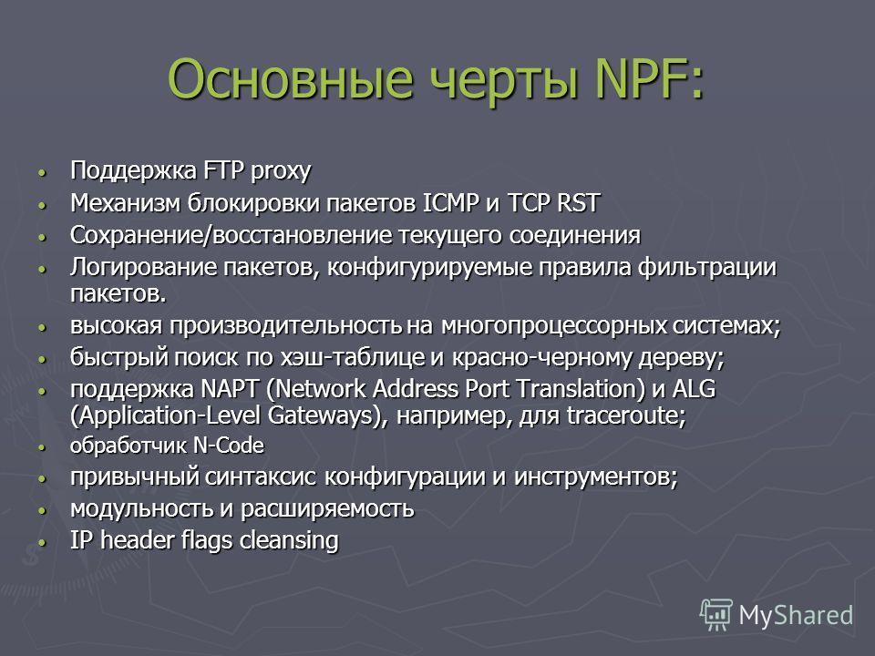 Основные черты NPF: Поддержка FTP proxy Поддержка FTP proxy Механизм блокировки пакетов ICMP и TCP RST Механизм блокировки пакетов ICMP и TCP RST Сохранение/восстановление текущего соединения Сохранение/восстановление текущего соединения Логирование